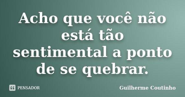 Acho que você não está tão sentimental a ponto de se quebrar.... Frase de Guilherme Coutinho.
