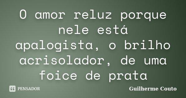 O amor reluz porque nele está apalogista, o brilho acrisolador, de uma foice de prata... Frase de Guilherme Couto.