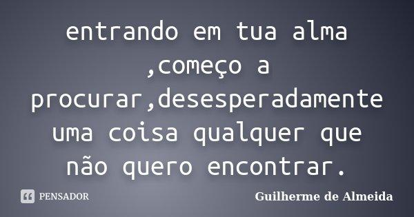 entrando em tua alma ,começo a procurar,desesperadamente uma coisa qualquer que não quero encontrar.... Frase de Guilherme de Almeida.