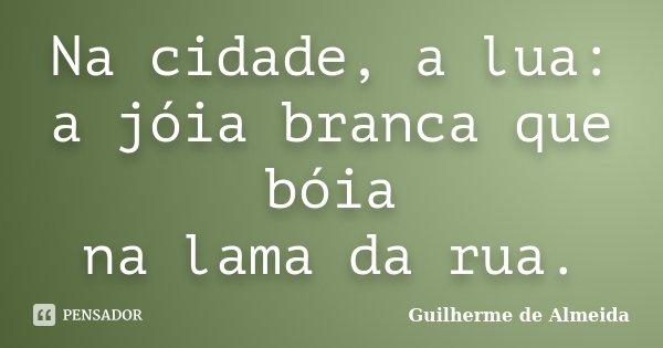 Na cidade, a lua: a jóia branca que bóia na lama da rua.... Frase de Guilherme de Almeida.