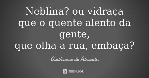 Neblina? ou vidraça que o quente alento da gente, que olha a rua, embaça?... Frase de Guilherme de Almeida.