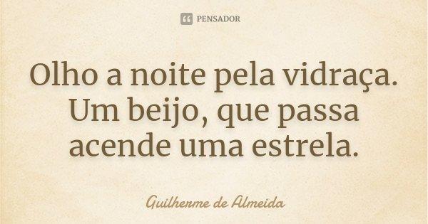Olho a noite pela vidraça. Um beijo, que passa acende uma estrela.... Frase de Guilherme de Almeida.