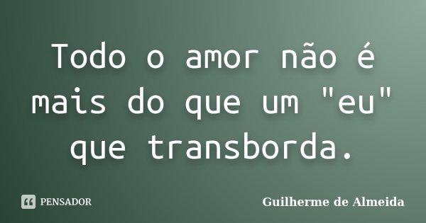 """Todo o amor não é mais do que um """"eu"""" que transborda.... Frase de Guilherme de Almeida."""