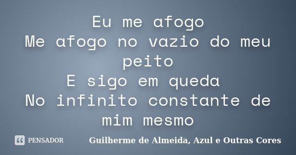 Eu me afogo Me afogo no vazio do meu peito E sigo em queda No infinito constante de mim mesmo... Frase de Guilherme de Almeida, Azul e Outras Cores.