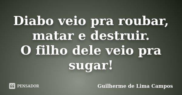 Diabo veio pra roubar, matar e destruir. O filho dele veio pra sugar!... Frase de Guilherme de Lima Campos.
