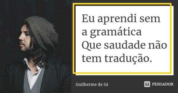Eu aprendi sem a gramática Que saudade não tem tradução.... Frase de Guilherme de Sá.