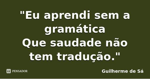 """""""Eu aprendi sem a gramática Que saudade não tem tradução.""""... Frase de Guilherme de Sá."""