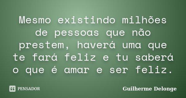 Mesmo existindo milhões de pessoas que não prestem, haverá uma que te fará feliz e tu saberá o que é amar e ser feliz.... Frase de Guilherme Delonge.