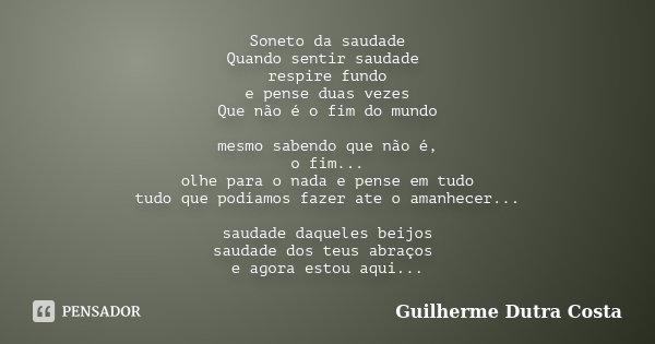 Soneto da saudade Quando sentir saudade respire fundo e pense duas vezes Que não é o fim do mundo mesmo sabendo que não é, o fim... olhe para o nada e pense em ... Frase de Guilherme Dutra Costa.