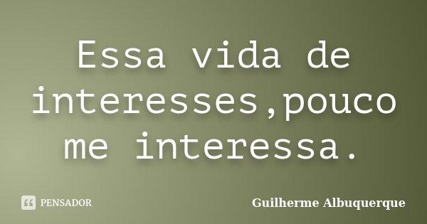 Essa vida de interesses,pouco me interessa.... Frase de Guilherme Albuquerque.