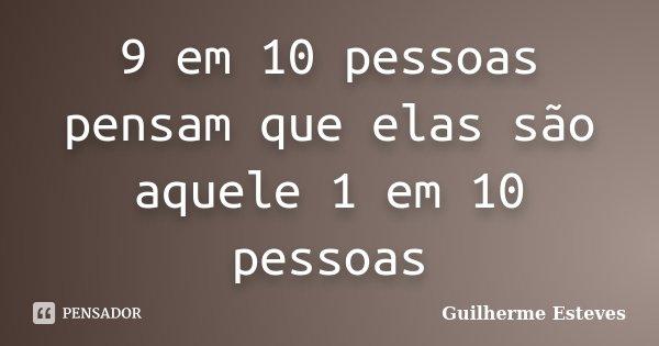 9 em 10 pessoas pensam que elas são aquele 1 em 10 pessoas... Frase de Guilherme Esteves.
