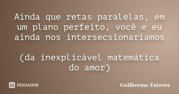 Ainda que retas paralelas, em um plano perfeito, você e eu ainda nos intersecsionaríamos (da inexplicável matemática do amor)... Frase de Guilherme Esteves.