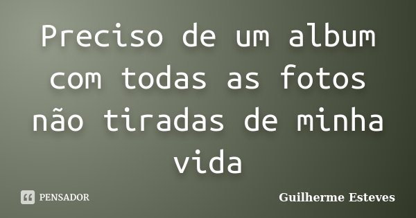 Preciso de um album com todas as fotos não tiradas de minha vida... Frase de Guilherme Esteves.