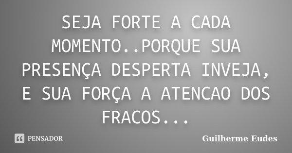 SEJA FORTE A CADA MOMENTO..PORQUE SUA PRESENÇA DESPERTA INVEJA, E SUA FORÇA A ATENCAO DOS FRACOS...... Frase de Guilherme Eudes.