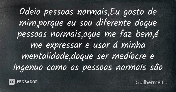 Odeio pessoas normais,Eu gosto de mim,porque eu sou diferente doque pessoas normais,oque me faz bem,é me expressar e usar á minha mentalidade,doque ser medíocre... Frase de Guilherme F...