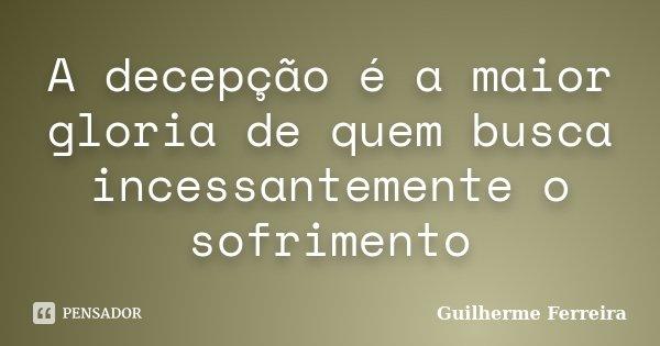 A decepção é a maior gloria de quem busca incessantemente o sofrimento... Frase de Guilherme Ferreira.