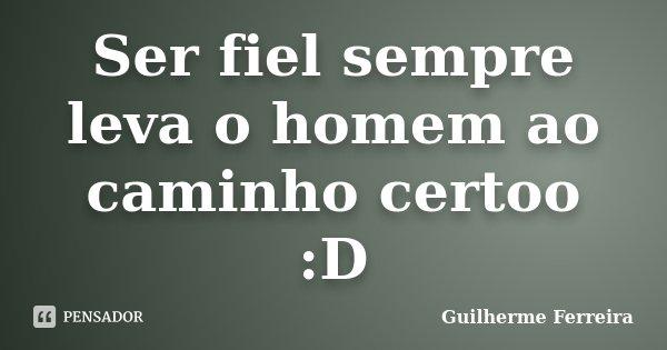 Ser fiel sempre leva o homem ao caminho certoo :D... Frase de Guilherme Ferreira.