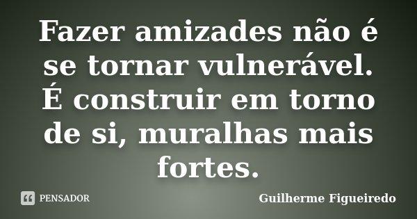 Fazer amizades não é se tornar vulnerável. É construir em torno de si, muralhas mais fortes.... Frase de Guilherme Figueiredo.