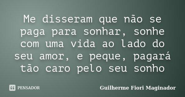 Me disseram que não se paga para sonhar, sonhe com uma vida ao lado do seu amor, e peque, pagará tão caro pelo seu sonho... Frase de Guilherme Fiori Maginador.