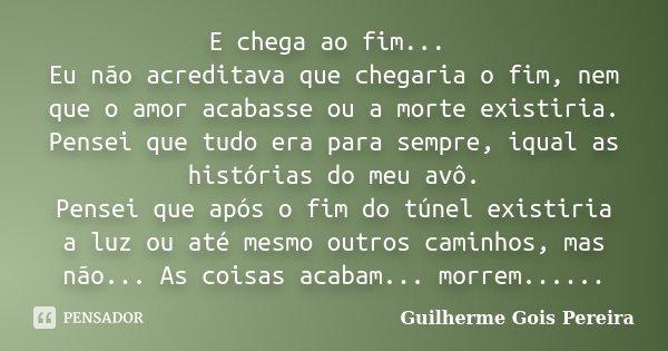 E chega ao fim... Eu não acreditava que chegaria o fim, nem que o amor acabasse ou a morte existiria. Pensei que tudo era para sempre, iqual as histórias do me... Frase de Guilherme Gois Pereira.