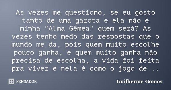 """As vezes me questiono, se eu gosto tanto de uma garota e ela não é minha """"Alma Gêmea"""" quem será? As vezes tenho medo das respostas que o mundo me da, ... Frase de Guilherme Gomes."""
