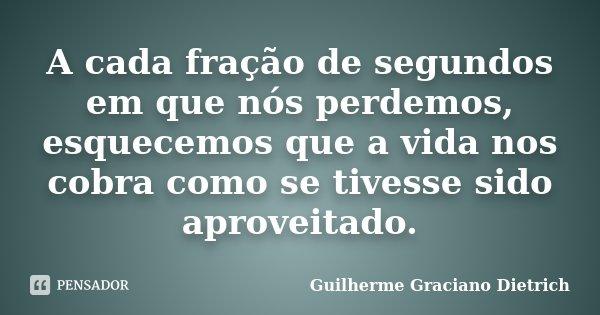 A cada fração de segundos em que nós perdemos, esquecemos que a vida nos cobra como se tivesse sido aproveitado.... Frase de Guilherme Graciano Dietrich.