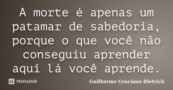 A morte é apenas um patamar de sabedoria, porque o que você não conseguiu aprender aqui lá você aprende.... Frase de Guilherme Graciano Dietrich.