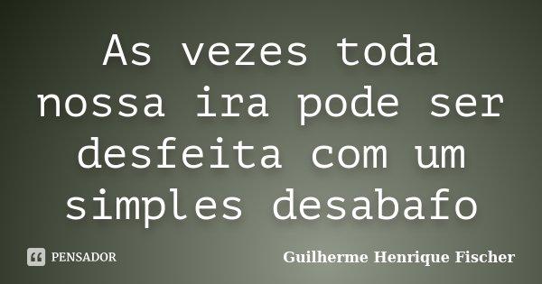 As vezes toda nossa ira pode ser desfeita com um simples desabafo... Frase de Guilherme Henrique Fischer.