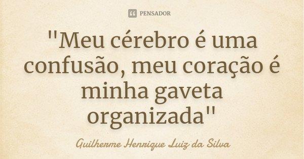 """""""Meu cérebro é uma confusão, meu coração é minha gaveta organizada""""... Frase de Guilherme Henrique Luiz da Silva."""