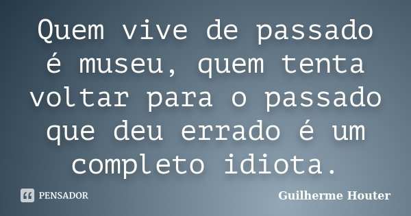 Quem vive de passado é museu, quem tenta voltar para o passado que deu errado é um completo idiota.... Frase de Guilherme Houter.