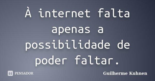 À internet falta apenas a possibilidade de poder faltar.... Frase de Guilherme Kuhnen.