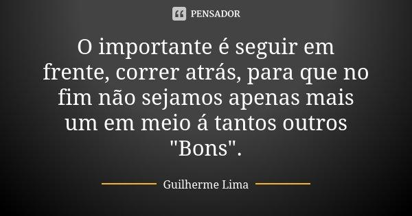 """O importante é seguir em frente, correr atrás, para que no fim não sejamos apenas mais um em meio á tantos outros """"Bons"""".... Frase de Guilherme Lima."""