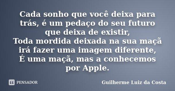 Cada sonho que você deixa para trás, é um pedaço do seu futuro que deixa de existir, Toda mordida deixada na sua maçã irá fazer uma imagem diferente, É uma maçã... Frase de Guilherme Luiz da Costa.