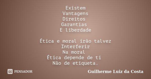 Existem Vantagens Direitos Garantias E liberdade Ética e moral irão talvez Interferir Na moral Ética depende de ti Não de etiqueta.... Frase de Guilherme Luiz da Costa.