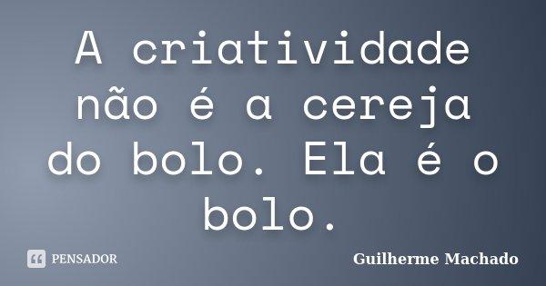 A criatividade não é a cereja do bolo. Ela é o bolo.... Frase de Guilherme Machado.