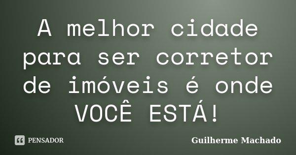 A melhor cidade para ser corretor de imóveis é onde VOCÊ ESTÁ!... Frase de Guilherme Machado.