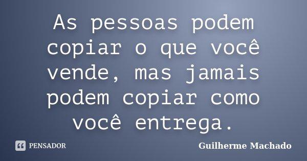 As pessoas podem copiar o que você vende, mas jamais podem copiar como você entrega.... Frase de Guilherme Machado.
