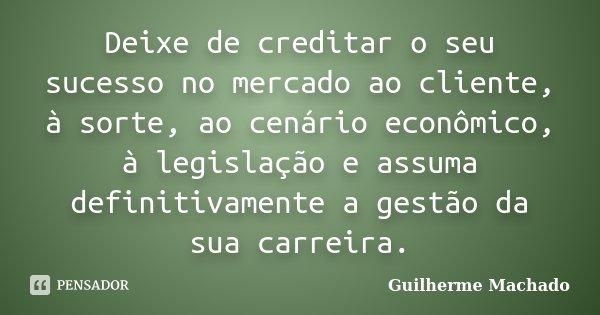 Deixe de creditar o seu sucesso no mercado ao cliente, à sorte, ao cenário econômico, à legislação e assuma definitivamente a gestão da sua carreira.... Frase de Guilherme Machado.