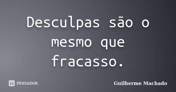 Desculpas são o mesmo que fracasso.... Frase de Guilherme Machado.