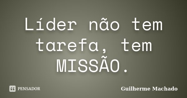 Líder não tem tarefa, tem MISSÃO.... Frase de Guilherme Machado.