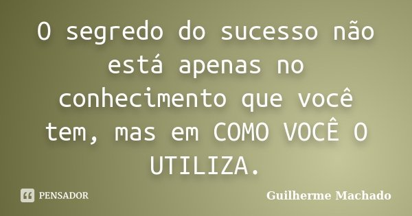 O segredo do sucesso não está apenas no conhecimento que você tem, mas em COMO VOCÊ O UTILIZA.... Frase de Guilherme Machado.