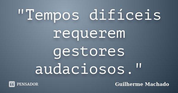Tempos Difíceis Requerem Gestores Guilherme Machado