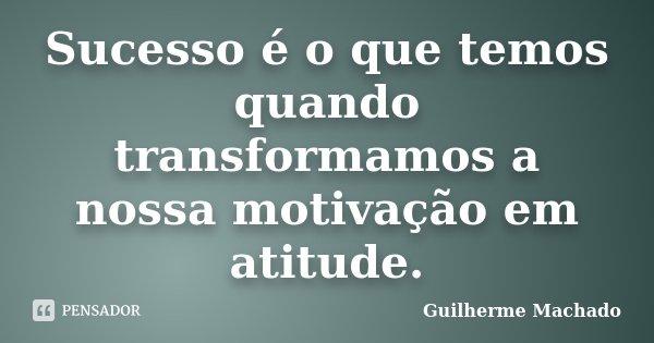 Sucesso é o que temos quando... Guilherme Machado - Pensador