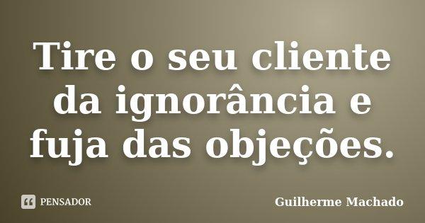 Tire o seu cliente da ignorância e fuja das objeções.... Frase de Guilherme Machado.