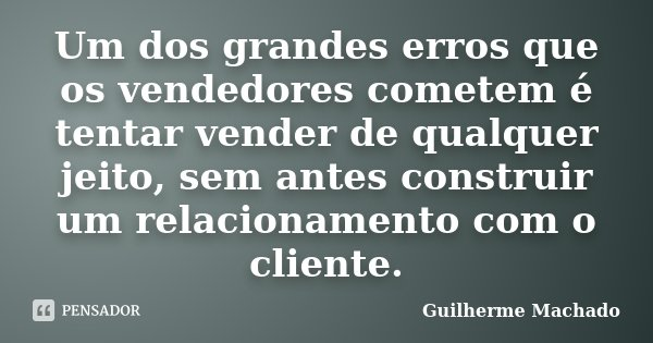 Um dos grandes erros que os vendedores cometem é tentar vender de qualquer jeito, sem antes construir um relacionamento com o cliente.... Frase de Guilherme Machado.