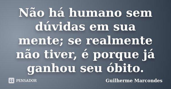 Não há humano sem duvidas em sua mente, se realmente não tiver, é porque já ganhou seu óbito... Frase de Guilherme Marcondes.