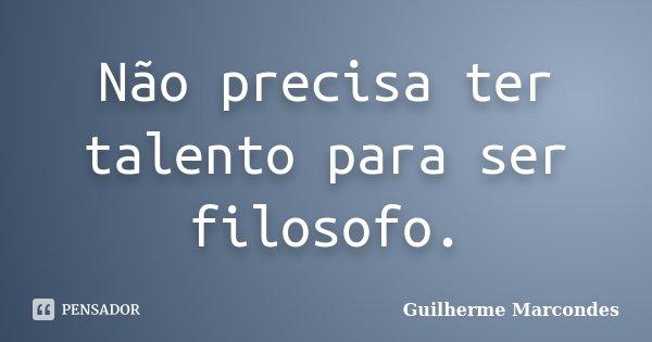 Não precisa ter talento para ser filosofo.... Frase de Guilherme Marcondes.