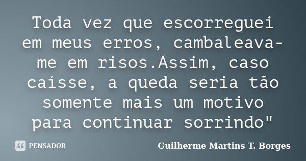"""Toda vez que escorreguei em meus erros, cambaleava-me em risos.Assim, caso caísse, a queda seria tão somente mais um motivo para continuar sorrindo""""... Frase de Guilherme Martins T. Borges."""