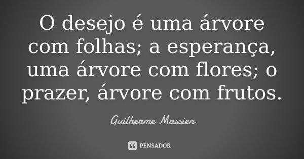 O desejo é uma árvore com folhas; a esperança, uma árvore com flores; o prazer, árvore com frutos.... Frase de Guilherme Massien.