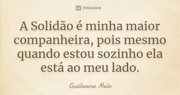 A Solidão é minha maior companheira, pois mesmo quando estou sozinho ela está ao meu lado.... Frase de Guilherme Melo.